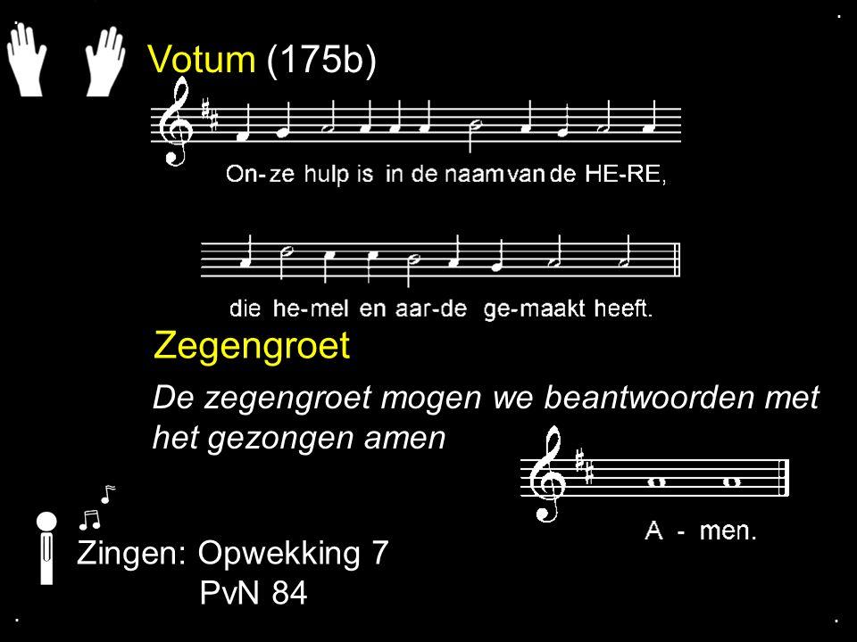Votum (175b) Zegengroet De zegengroet mogen we beantwoorden met het gezongen amen Zingen: Opwekking 7 PvN 84....