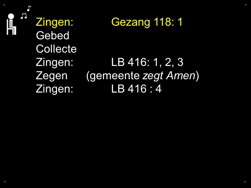 .... Zingen:Gezang 118: 1 Gebed Collecte Zingen:LB 416: 1, 2, 3 Zegen (gemeente zegt Amen) Zingen: LB 416 : 4