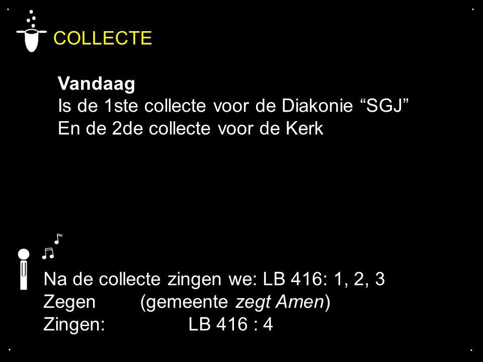 """.... COLLECTE Vandaag Is de 1ste collecte voor de Diakonie """"SGJ"""" En de 2de collecte voor de Kerk Na de collecte zingen we: LB 416: 1, 2, 3 Zegen (geme"""