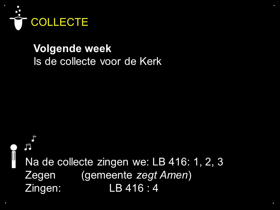 .... COLLECTE Volgende week Is de collecte voor de Kerk Na de collecte zingen we: LB 416: 1, 2, 3 Zegen (gemeente zegt Amen) Zingen: LB 416 : 4