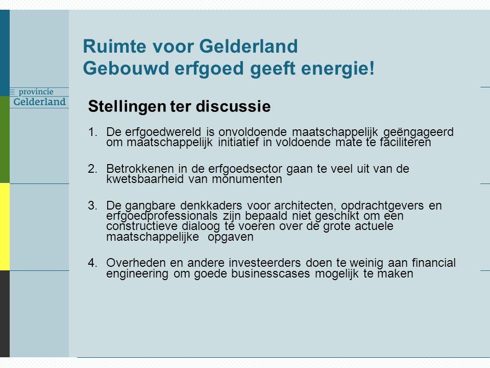 Ruimte voor Gelderland Gebouwd erfgoed geeft energie! Stellingen ter discussie 1.De erfgoedwereld is onvoldoende maatschappelijk geëngageerd om maatsc