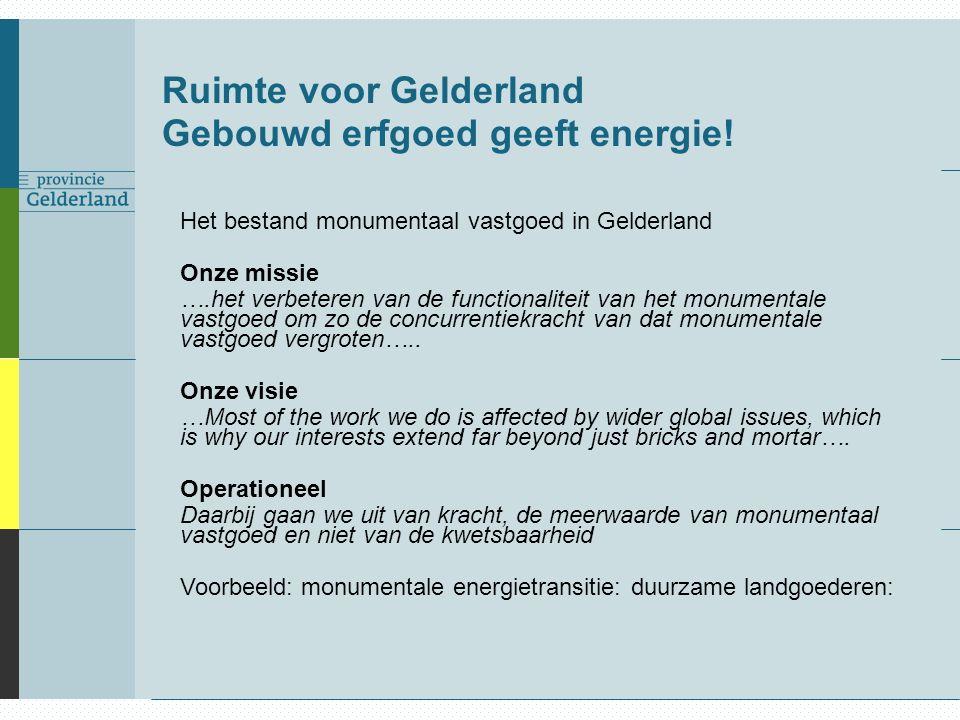 Ruimte voor Gelderland Gebouwd erfgoed geeft energie! Het bestand monumentaal vastgoed in Gelderland Onze missie ….het verbeteren van de functionalite