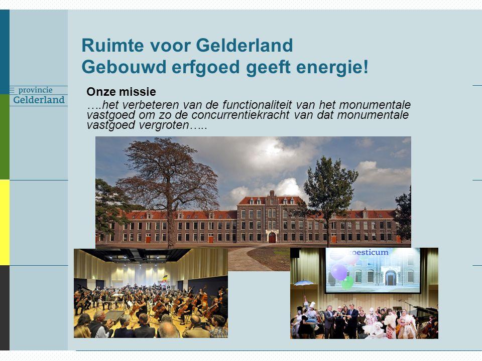 Ruimte voor Gelderland Gebouwd erfgoed geeft energie! Onze missie ….het verbeteren van de functionaliteit van het monumentale vastgoed om zo de concur