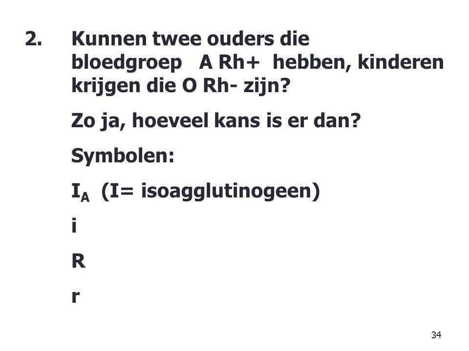 34 2.Kunnen twee ouders die bloedgroep A Rh+ hebben, kinderen krijgen die O Rh- zijn.