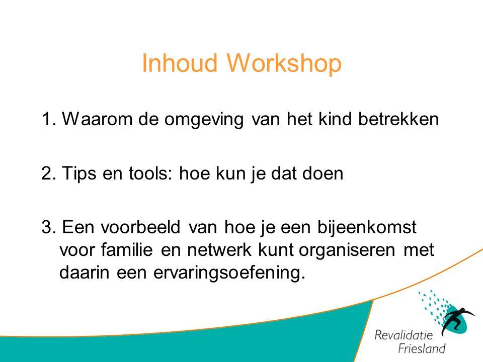 Inhoud Workshop 1. Waarom de omgeving van het kind betrekken 2. Tips en tools: hoe kun je dat doen 3. Een voorbeeld van hoe je een bijeenkomst voor fa