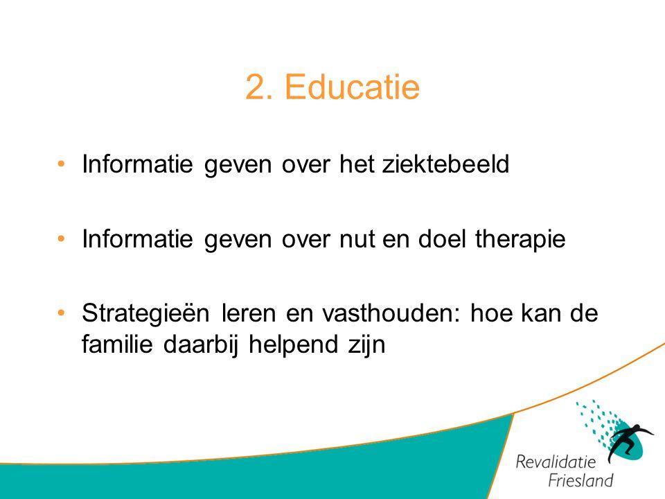 2. Educatie Informatie geven over het ziektebeeld Informatie geven over nut en doel therapie Strategieën leren en vasthouden: hoe kan de familie daarb