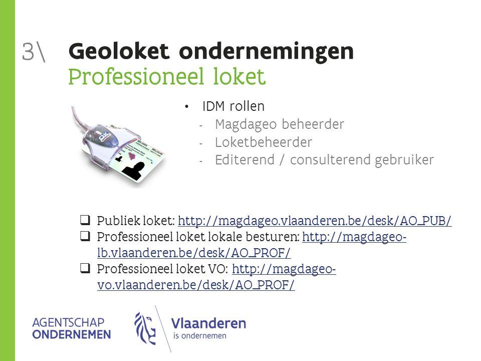 Geoloket ondernemingen Professioneel loket IDM rollen  Magdageo beheerder  Loketbeheerder  Editerend / consulterend gebruiker 3\  Publiek loket: http://magdageo.vlaanderen.be/desk/AO_PUB/http://magdageo.vlaanderen.be/desk/AO_PUB/  Professioneel loket lokale besturen: http://magdageo- lb.vlaanderen.be/desk/AO_PROF/http://magdageo- lb.vlaanderen.be/desk/AO_PROF/  Professioneel loket VO: http://magdageo- vo.vlaanderen.be/desk/AO_PROF/http://magdageo- vo.vlaanderen.be/desk/AO_PROF/