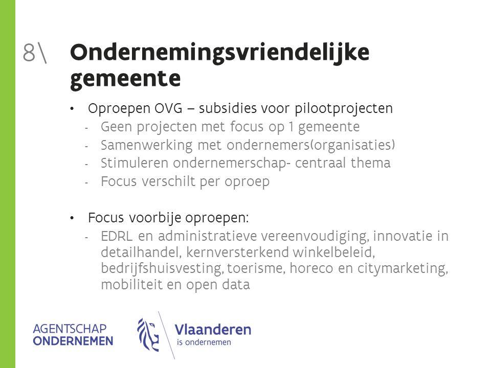 Ondernemingsvriendelijke gemeente Oproepen OVG – subsidies voor pilootprojecten  Geen projecten met focus op 1 gemeente  Samenwerking met ondernemer