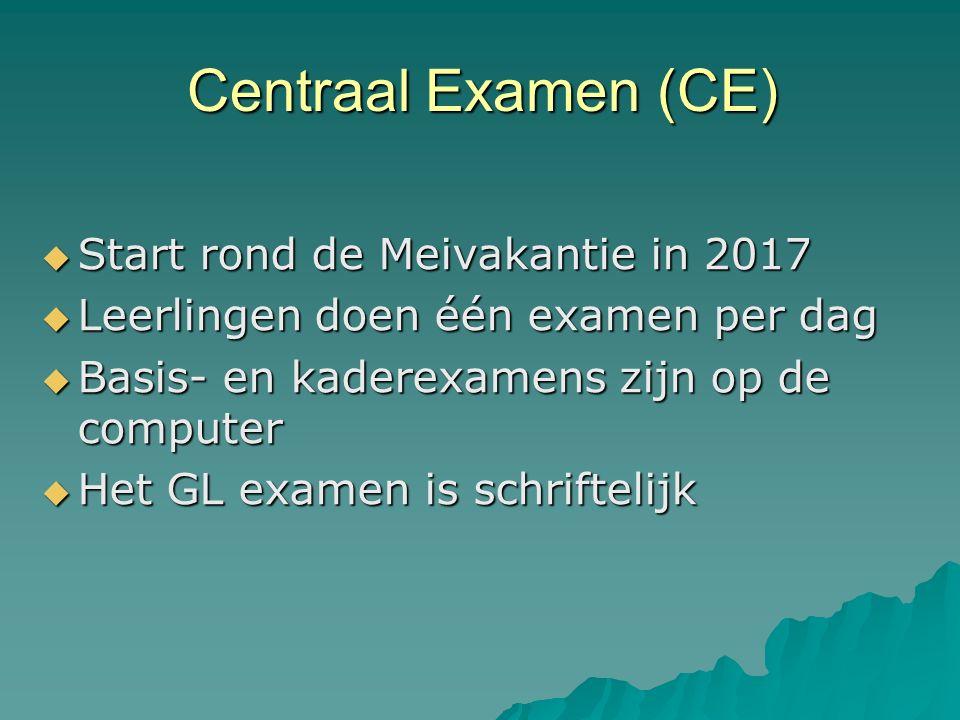 Centraal Examen (CE)  Start rond de Meivakantie in 2017  Leerlingen doen één examen per dag  Basis- en kaderexamens zijn op de computer  Het GL examen is schriftelijk