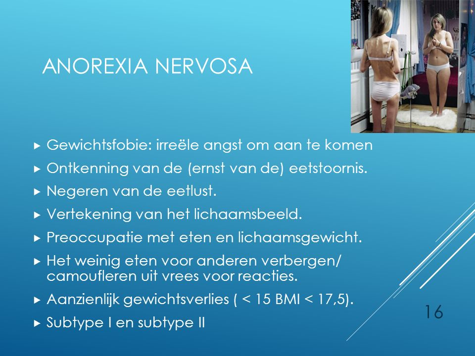16 ANOREXIA NERVOSA  Gewichtsfobie: irreële angst om aan te komen  Ontkenning van de (ernst van de) eetstoornis.  Negeren van de eetlust.  Verteke
