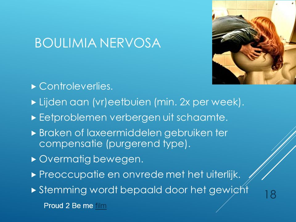 18 BOULIMIA NERVOSA  Controleverlies.  Lijden aan (vr)eetbuien (min. 2x per week).  Eetproblemen verbergen uit schaamte.  Braken of laxeermiddelen