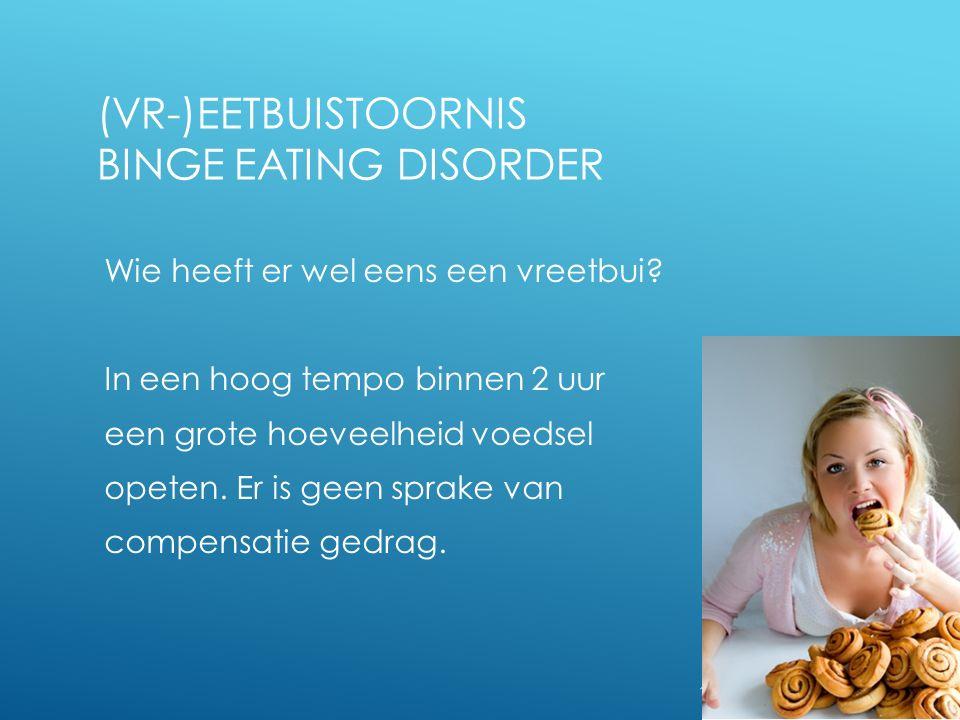 19 (VR-)EETBUISTOORNIS BINGE EATING DISORDER Wie heeft er wel eens een vreetbui? In een hoog tempo binnen 2 uur een grote hoeveelheid voedsel opeten.