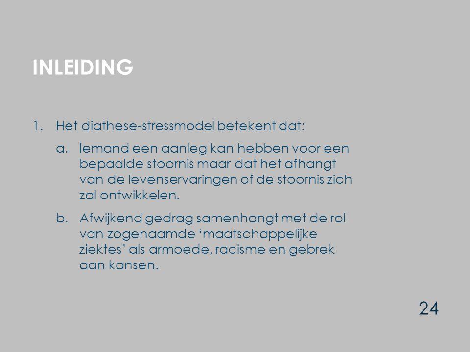 INLEIDING 24 1.Het diathese-stressmodel betekent dat: a.Iemand een aanleg kan hebben voor een bepaalde stoornis maar dat het afhangt van de levenservaringen of de stoornis zich zal ontwikkelen.