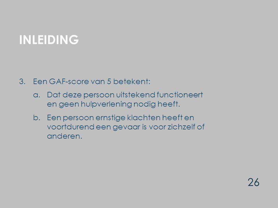 INLEIDING 26 3.Een GAF-score van 5 betekent: a.Dat deze persoon uitstekend functioneert en geen hulpverlening nodig heeft. b.Een persoon ernstige klac