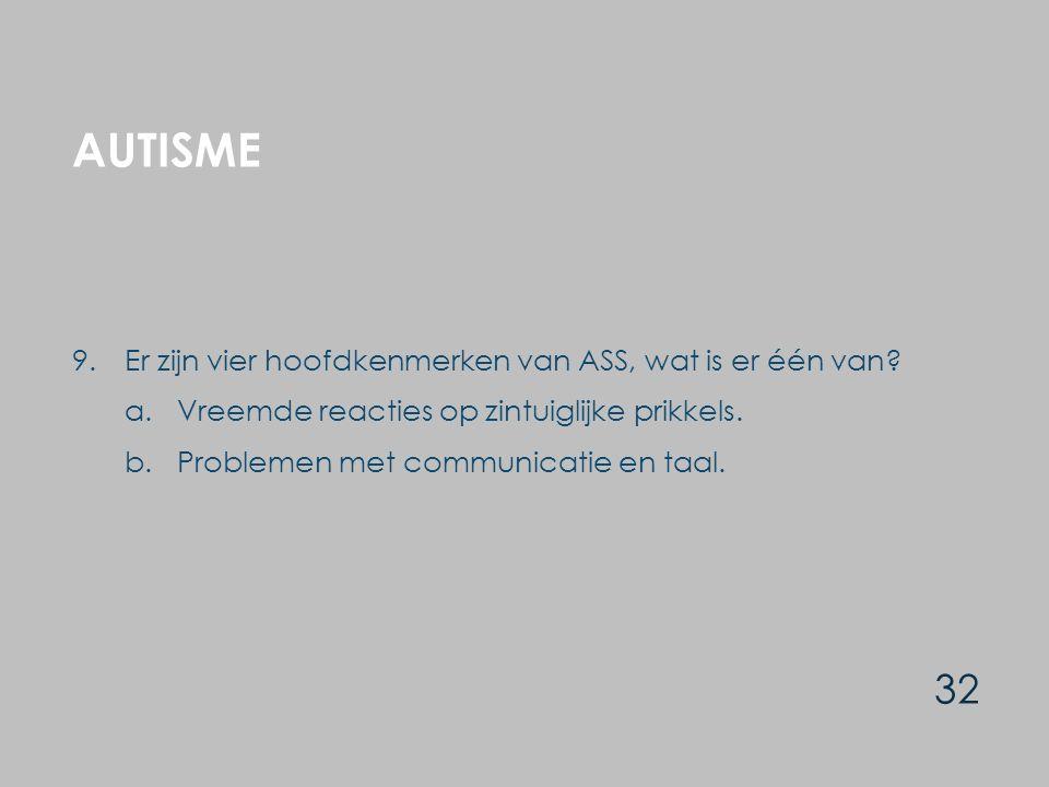 AUTISME 32 9.Er zijn vier hoofdkenmerken van ASS, wat is er één van? a.Vreemde reacties op zintuiglijke prikkels. b.Problemen met communicatie en taal