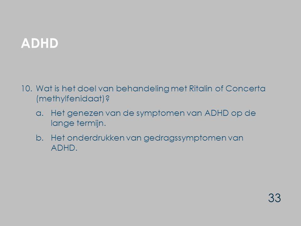 ADHD 33 10.Wat is het doel van behandeling met Ritalin of Concerta (methylfenidaat)? a.Het genezen van de symptomen van ADHD op de lange termijn. b.He