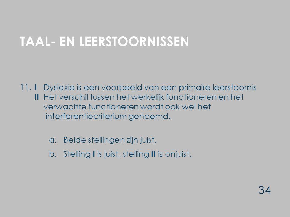 TAAL- EN LEERSTOORNISSEN 34 11. I Dyslexie is een voorbeeld van een primaire leerstoornis II Het verschil tussen het werkelijk functioneren en het ver