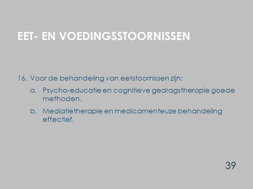 EET- EN VOEDINGSSTOORNISSEN 39 16.Voor de behandeling van eetstoornissen zijn: a.Psycho-educatie en cognitieve gedragstherapie goede methoden.