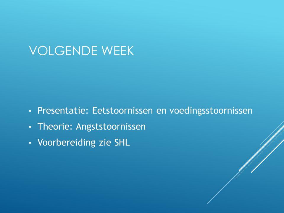 VOLGENDE WEEK Presentatie: Eetstoornissen en voedingsstoornissen Theorie: Angststoornissen Voorbereiding zie SHL