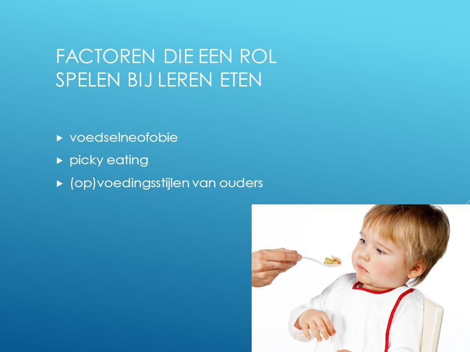 FACTOREN DIE EEN ROL SPELEN BIJ LEREN ETEN  voedselneofobie  picky eating  (op)voedingsstijlen van ouders 5