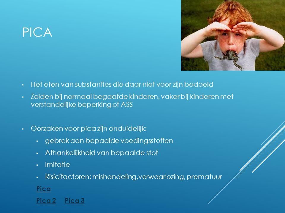 PICA Het eten van substanties die daar niet voor zijn bedoeld Zelden bij normaal begaafde kinderen, vaker bij kinderen met verstandelijke beperking of ASS Oorzaken voor pica zijn onduidelijk: gebrek aan bepaalde voedingsstoffen Afhankelijkheid van bepaalde stof Imitatie Risicifactoren: mishandeling,verwaarlozing, prematuur Pica Pica 2Pica 3