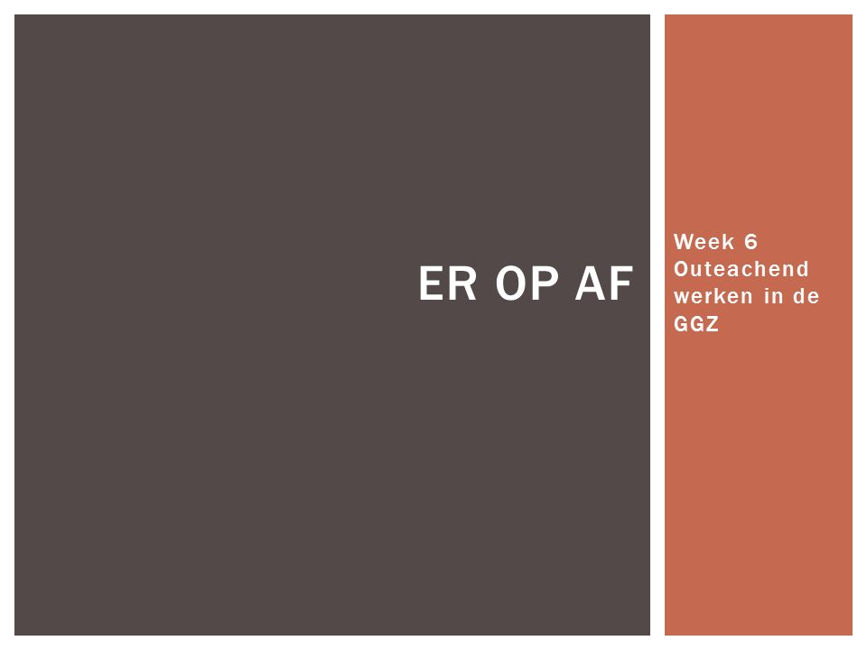 Week 6 Outeachend werken in de GGZ ER OP AF