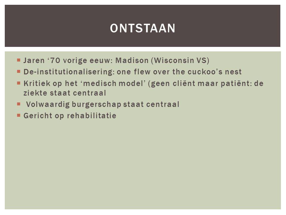 ONTSTAAN  Jaren '70 vorige eeuw: Madison (Wisconsin VS)  De-institutionalisering: one flew over the cuckoo's nest  Kritiek op het 'medisch model' (geen cliënt maar patiënt: de ziekte staat centraal  Volwaardig burgerschap staat centraal  Gericht op rehabilitatie