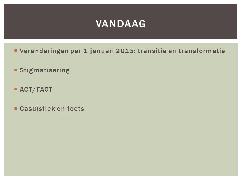  Veranderingen per 1 januari 2015: transitie en transformatie  Stigmatisering  ACT/FACT  Casuïstiek en toets VANDAAG