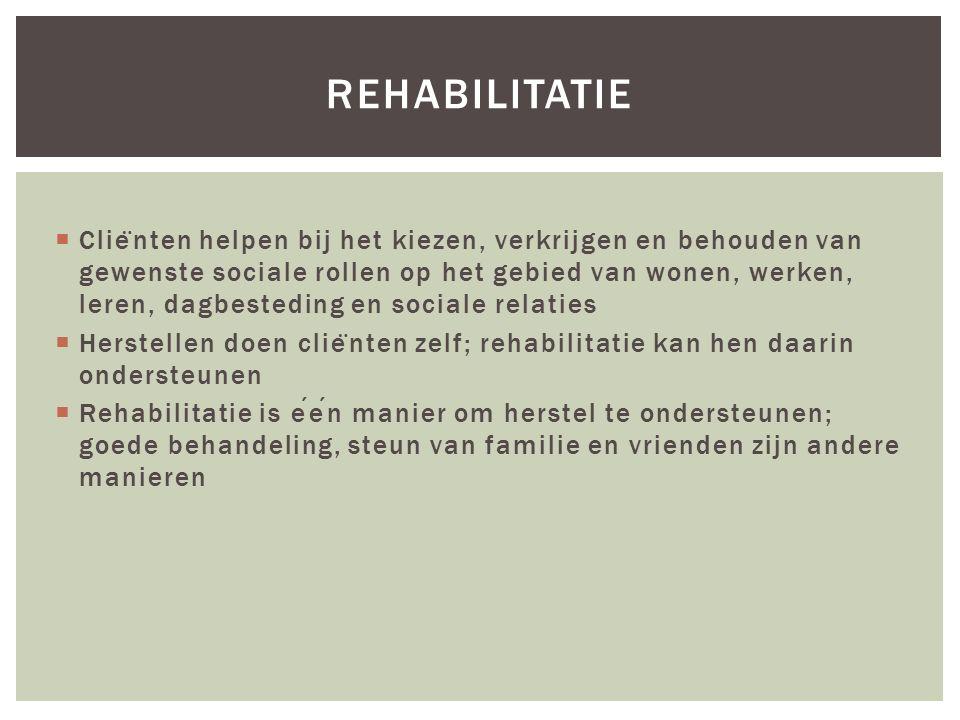REHABILITATIE  Clie ̈ nten helpen bij het kiezen, verkrijgen en behouden van gewenste sociale rollen op het gebied van wonen, werken, leren, dagbesteding en sociale relaties  Herstellen doen clie ̈ nten zelf; rehabilitatie kan hen daarin ondersteunen  Rehabilitatie is een manier om herstel te ondersteunen; goede behandeling, steun van familie en vrienden zijn andere manieren