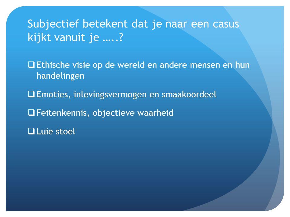 Subjectief betekent dat je naar een casus kijkt vanuit je …...