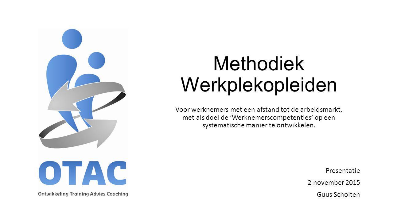Methodiek Werkplekopleiden Presentatie 2 november 2015 Guus Scholten Voor werknemers met een afstand tot de arbeidsmarkt, met als doel de 'Werknemersc