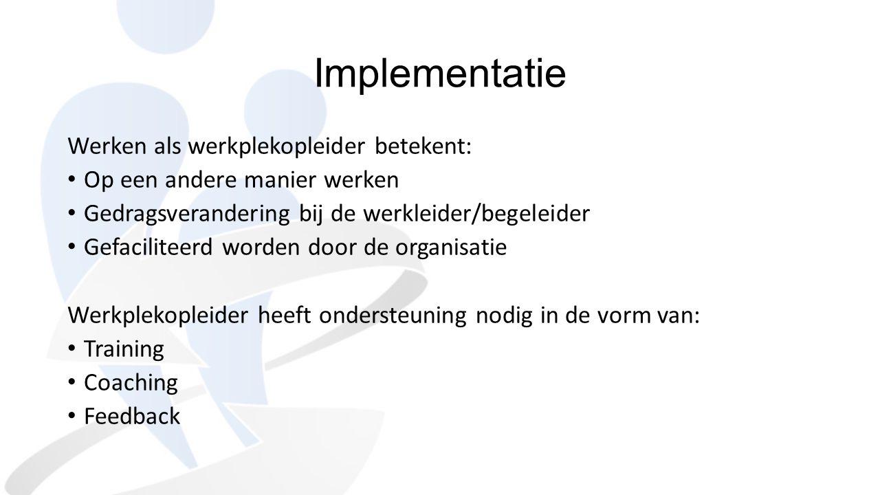 Implementatie Werken als werkplekopleider betekent: Op een andere manier werken Gedragsverandering bij de werkleider/begeleider Gefaciliteerd worden d