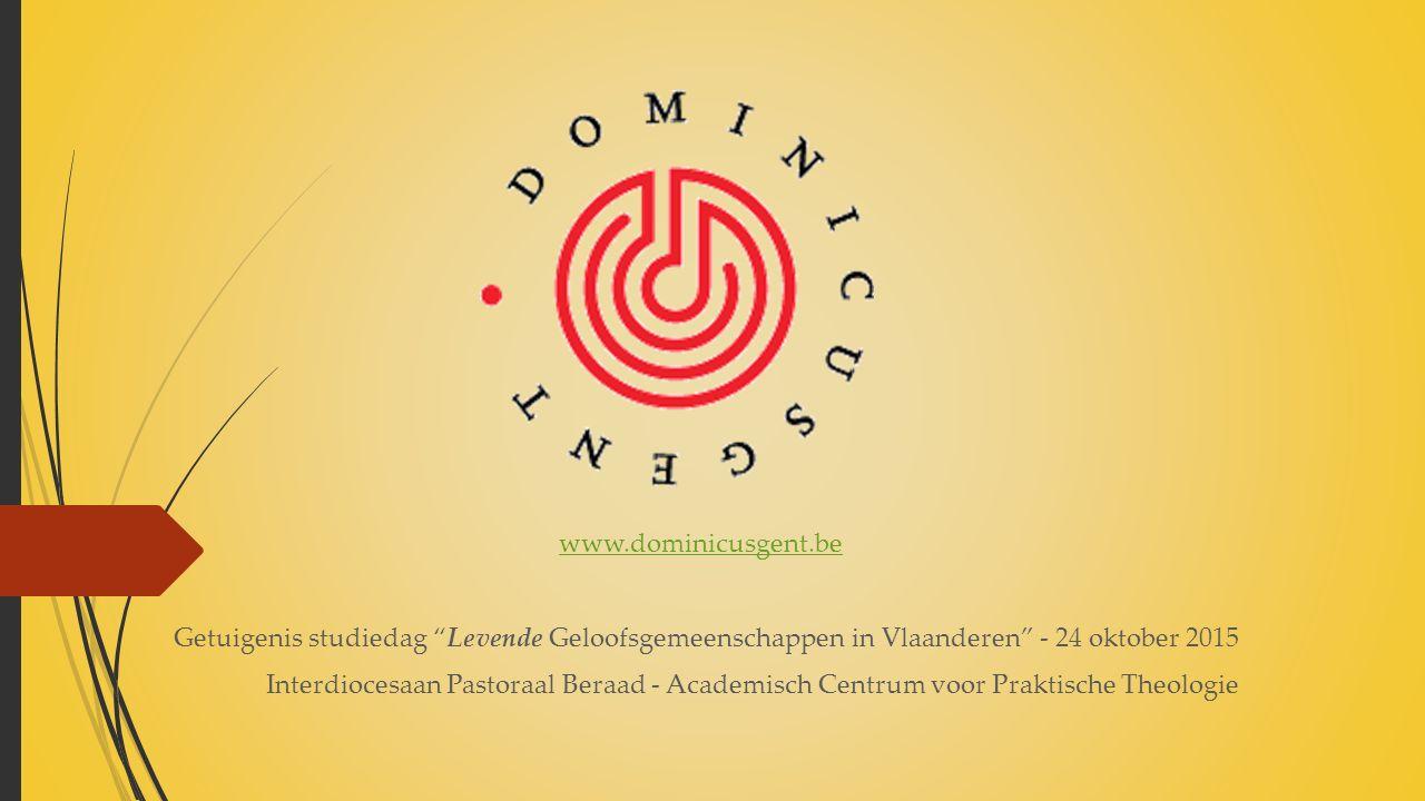 www.dominicusgent.be Getuigenis studiedag Levende Geloofsgemeenschappen in Vlaanderen - 24 oktober 2015 Interdiocesaan Pastoraal Beraad - Academisch Centrum voor Praktische Theologie