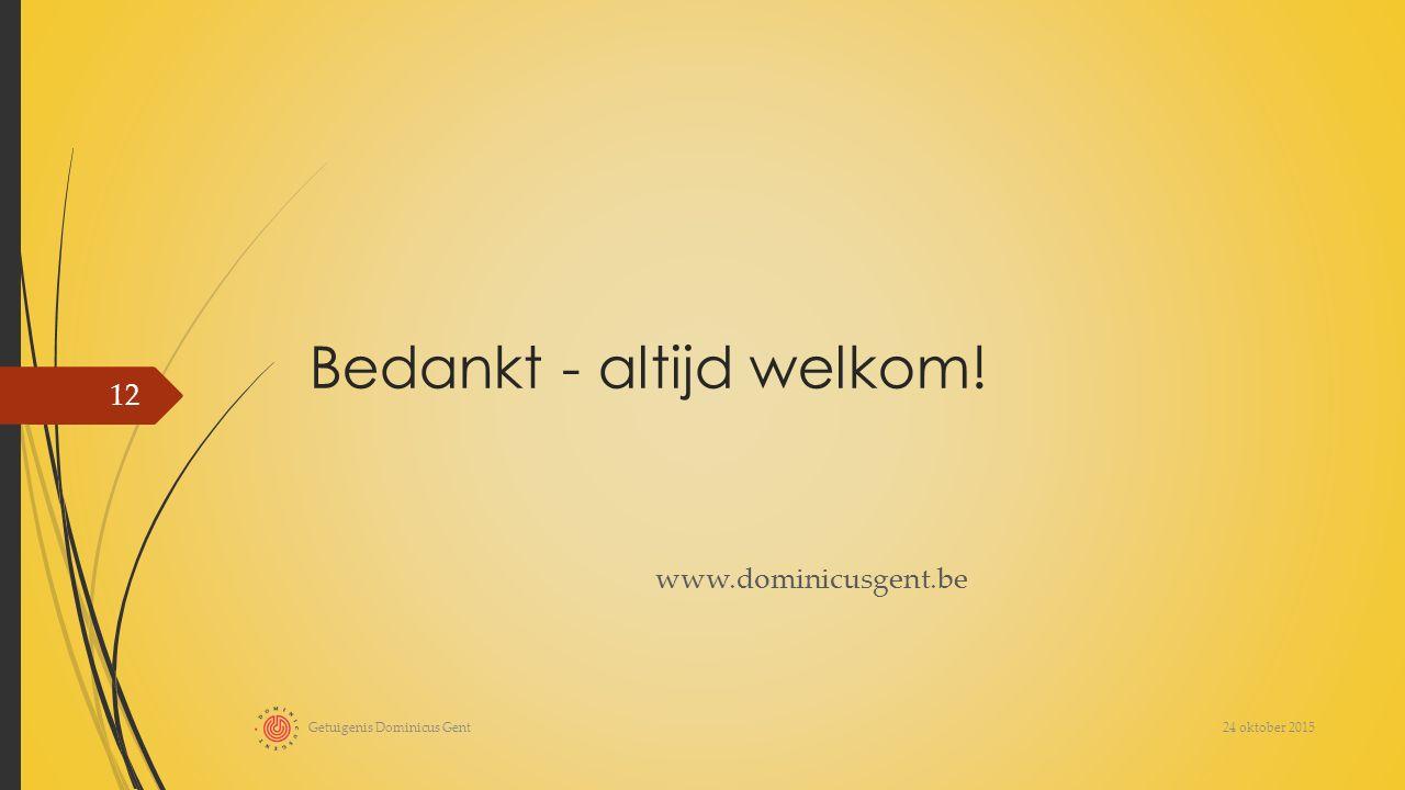 Bedankt - altijd welkom! www.dominicusgent.be 24 oktober 2015 Getuigenis Dominicus Gent 12