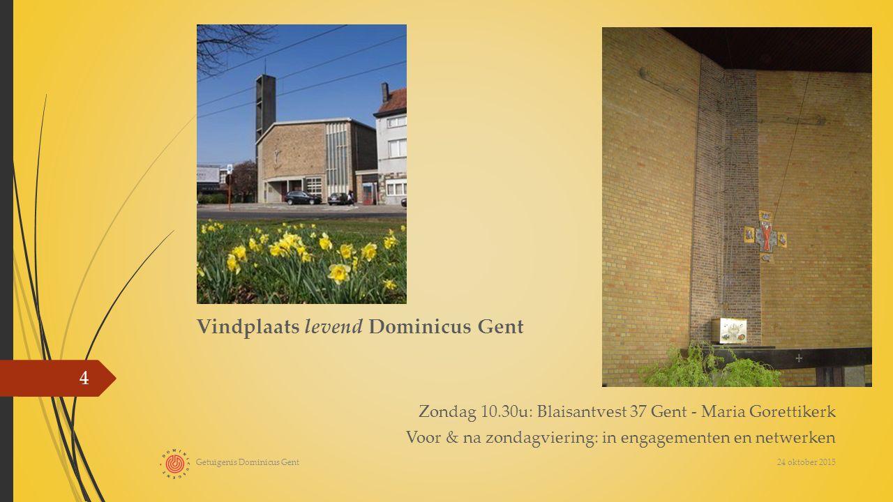 Vindplaats levend Dominicus Gent Zondag 10.30u: Blaisantvest 37 Gent - Maria Gorettikerk Voor & na zondagviering: in engagementen en netwerken 24 oktober 2015 Getuigenis Dominicus Gent 4