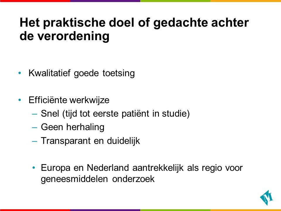 Het praktische doel of gedachte achter de verordening Kwalitatief goede toetsing Efficiënte werkwijze –Snel (tijd tot eerste patiënt in studie) –Geen herhaling –Transparant en duidelijk Europa en Nederland aantrekkelijk als regio voor geneesmiddelen onderzoek