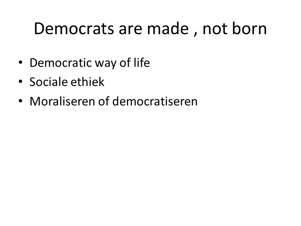 Democrats are made, not born Democratic way of life Sociale ethiek Moraliseren of democratiseren
