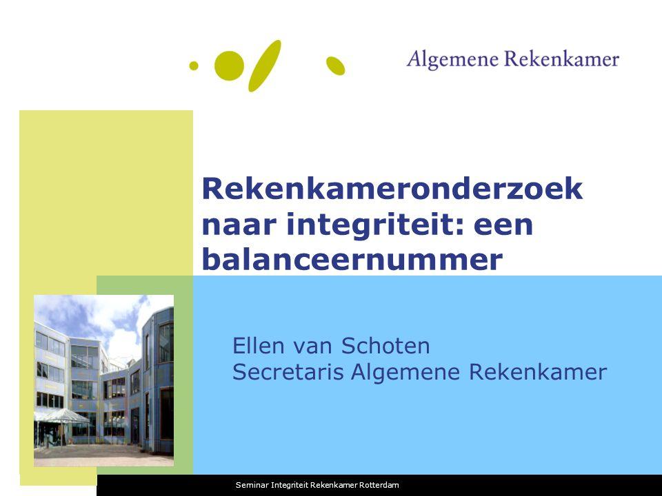 Rekenkameronderzoek naar integriteit: een balanceernummer Ellen van Schoten Secretaris Algemene Rekenkamer Seminar Integriteit Rekenkamer Rotterdam