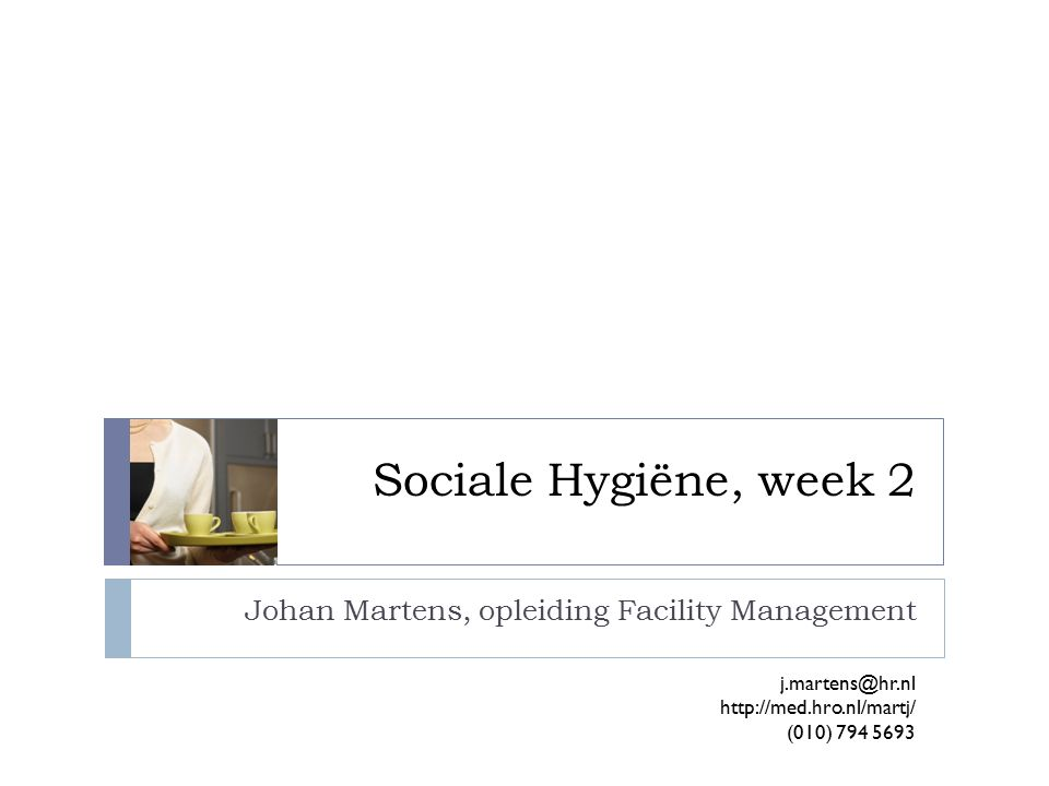 Sociale Hygiëne, week 2 Johan Martens, opleiding Facility Management j.martens@hr.nl http://med.hro.nl/martj/ (010) 794 5693