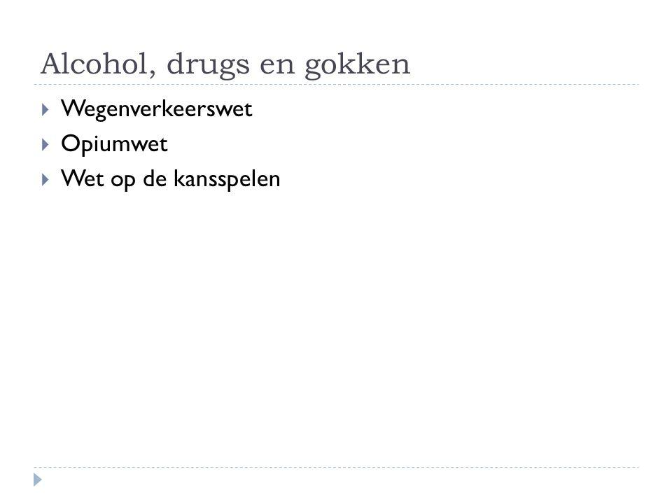 Alcohol, drugs en gokken  Wegenverkeerswet  Opiumwet  Wet op de kansspelen