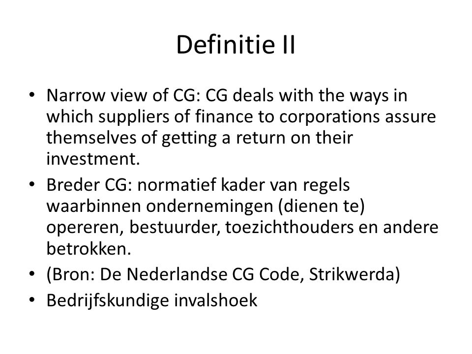 Definitie II Narrow view of CG: CG deals with the ways in which suppliers of finance to corporations assure themselves of getting a return on their in