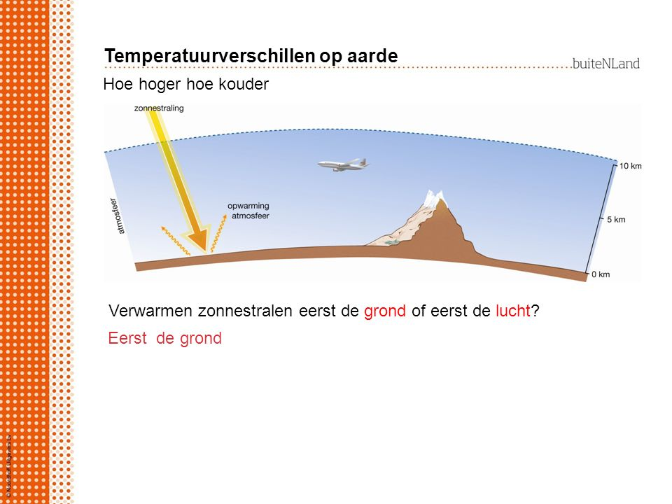Hoe hoger hoe kouder Verwarmen zonnestralen eerst de grond of eerst de lucht? Eerst de grond Temperatuurverschillen op aarde