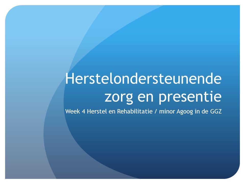 Herstelondersteunende zorg en presentie Week 4 Herstel en Rehabilitatie / minor Agoog in de GGZ