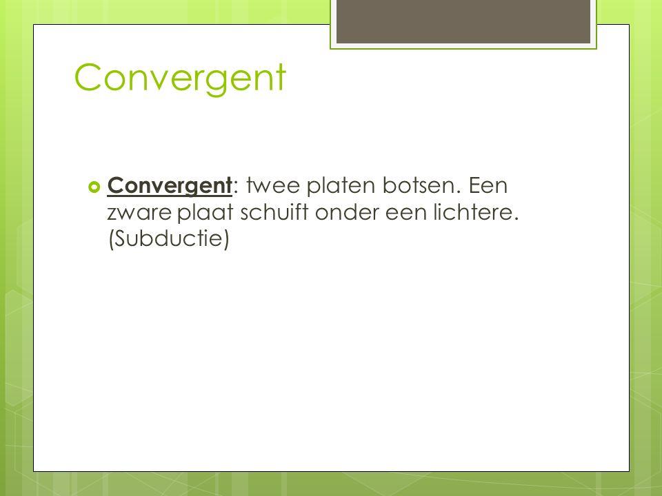 Convergent  Convergent : twee platen botsen.Een zware plaat schuift onder een lichtere.