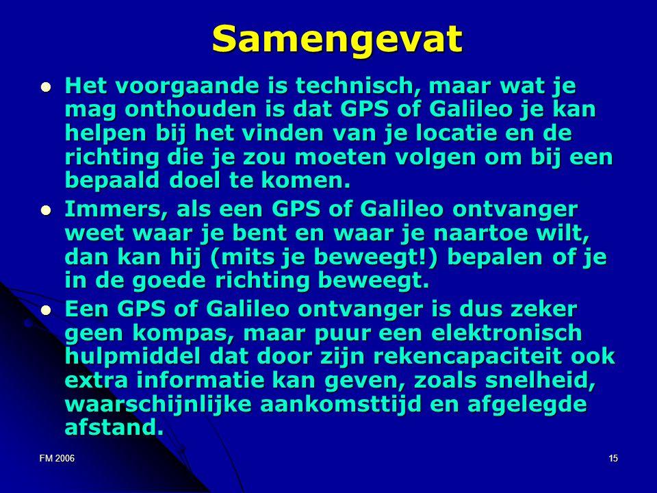 FM 200615 Samengevat Het voorgaande is technisch, maar wat je mag onthouden is dat GPS of Galileo je kan helpen bij het vinden van je locatie en de richting die je zou moeten volgen om bij een bepaald doel te komen.