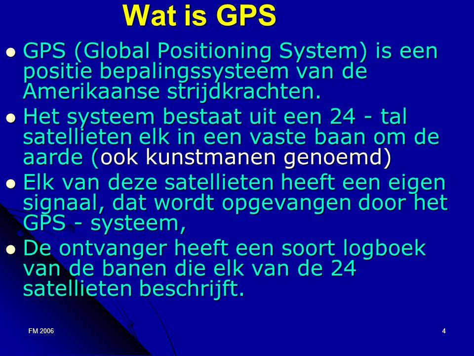 FM 20064 Wat is GPS GPS (Global Positioning System) is een positie bepalingssysteem van de Amerikaanse strijdkrachten.