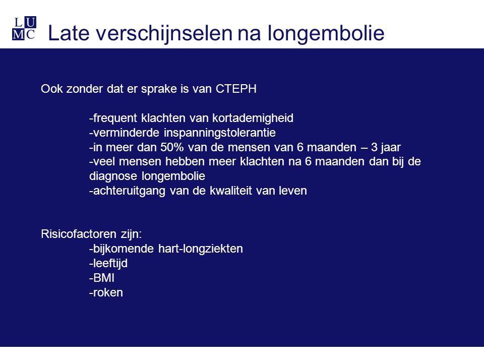 Late verschijnselen na longembolie Ook zonder dat er sprake is van CTEPH -frequent klachten van kortademigheid -verminderde inspanningstolerantie -in