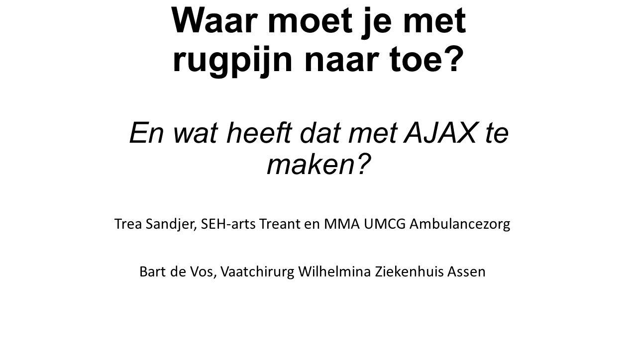 Waar moet je met rugpijn naar toe? En wat heeft dat met AJAX te maken? Trea Sandjer, SEH-arts Treant en MMA UMCG Ambulancezorg Bart de Vos, Vaatchirur