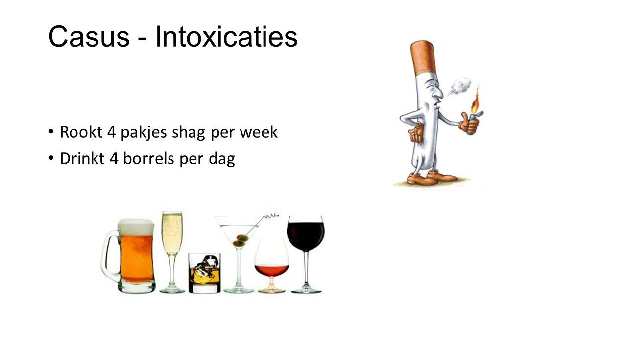 Casus - Intoxicaties Rookt 4 pakjes shag per week Drinkt 4 borrels per dag