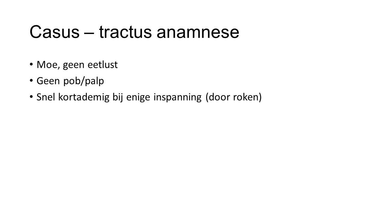 Casus – tractus anamnese Moe, geen eetlust Geen pob/palp Snel kortademig bij enige inspanning (door roken)